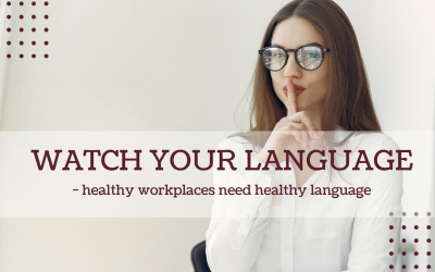 Watch your language – healthy workplaces need healthy language